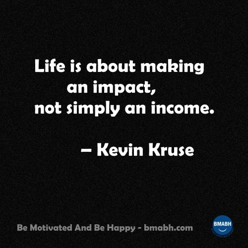 Life is about making an impact not simply an income.-–-Kevin Kruse
